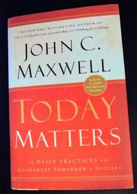 Today Matters 12 Daily Practices to Guarantee Tomorrows Success (Maxwell, John C.)