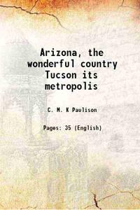Arizona, the wonderful country Tucson its metropolis 1881 [Hardcover]