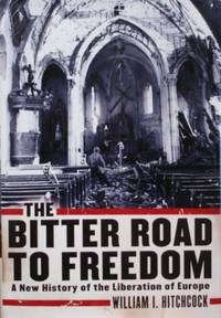 The Bitter Road to Freedom: A New History of the Liberation of Europe by  William I Hitchcock - Signed First Edition - 2008 - from tuckerstomes and Biblio.com