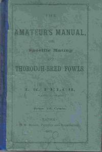 The Amateur's Manual; Or, Specific Mating Of Thorough-bred Fowls by  I. K. [Isaac Kimball] Felch - First Edition - 1877 - from Hurley Books and Biblio.com
