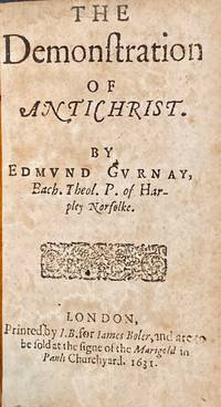The demonstration of Antichrist. By Edmund Gurnay, Bach. Theol. p. of Harpley Norfolke