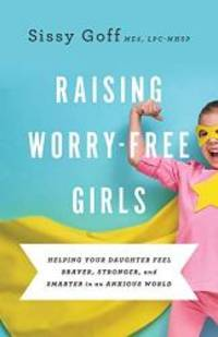 Raising Worry-Free Girls: Helping Your Daughter Feel Braver, Stronger, and Smarter in an Anxious...