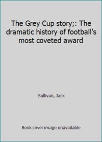 image of The Grey Cup story;: The dramatic history of football's most coveted award