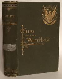 Chips From the White House; or, Selections From the Speeches, Conversations, Diaries, Letters, and Other Writings, of All the Presidents of the united States.