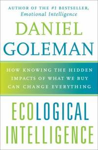 Ecological Intelligence : How Knowing the Hidden Impacts of What We Buy Can Change Everything