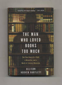 The Man Who Loved Books Too Much: The True Story of a Thief, a Detective,  and a World of Literary Obsession  - 1st Edition/1st Printing