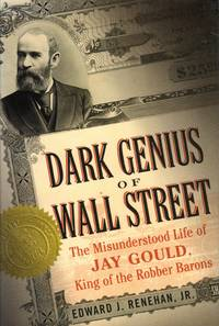 Dark Genius of Wall Street: The Misunderstod Life of Jay Gould, King of the Robber Barons