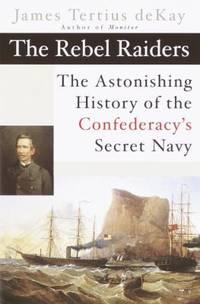 The Rebel Raiders : The Astonishing History of the Confederacy's Secret Navy
