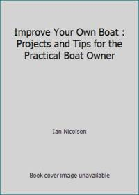 Improve Your Own Boat : Projects and Tips for the Practical Boat Owner