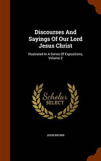 Discourses and Sayings of Our Lord Jesus Christ: Illustrated in a Series of Expositions  Volume 2