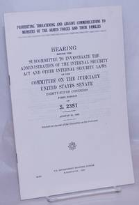image of Prohibiting Threatening and Abusive Communications to Members of the Armed Forces and Their Families. Hearings before the Subcommittee to Investigate the Administration of the Internal Security Act and Other Internal Security Laws to the Committee on the Judiciary, United States Senate, Eighty-Ninth Congress, First Session, on S. 2351. August 31, 1965