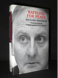 Battling For Peace: Richard Needham, Northern Ireland's longest-serving British Minister [SIGNED]