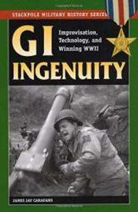 image of GI Ingenuity: Improvisation, Technology and Winning World War II (Stackpole Military History Series)