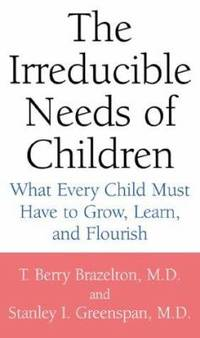 Irreducible Needs of Children : What Every Child Must Have to Grow, Learn, and Flourish