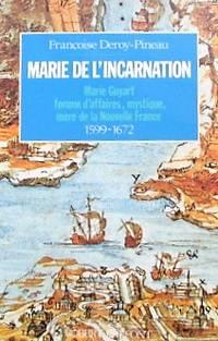 Marie de l'Incarnation : Marie Guyart, femme d'affaires, mystique, mère de la Nouvelle-France, 1599-1672