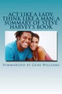 image of Act Like a Lady, Think Like a Man: A Summary of Steve Harvey's Book: What Men Really Think About Love, Relationships, Intimacy, and Commitment