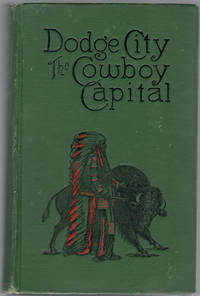 Dodge City: The Cowboy Capital and The Great Southwest in the Days of The Wild Indian, the Buffalo, the Cowboy, Dance Halls, Gambling Halls and Bad Men