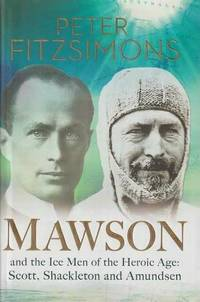 Mawson and the Ice Men of the Heroic Age: Scott; Shackleton and Amundsen