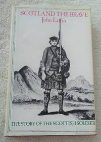 SCOTLAND THE BRAVE: THE STORY OF THE SCOTTISH SOLDIER