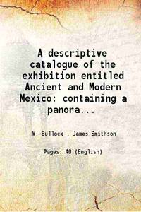 A descriptive catalogue of the exhibition entitled Ancient and Modern Mexico containing a...