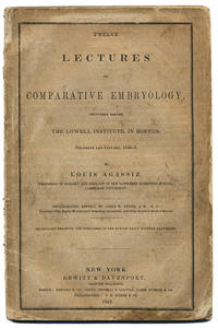 TWELVE LECTURES ON COMPARATIVE EMBRYOLOGY, DELIVERED BEFORE THE LOWELL INSTITUTE, IN BOSTON, DECEMBER AND JANUARY, 1848-9. . .