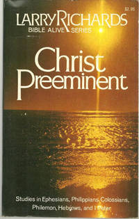 CHRIST PREEMINENT Studies in Ephesians, Philippians, Colossians, Philemon, Hebrews and I Peter, Richards, Larry