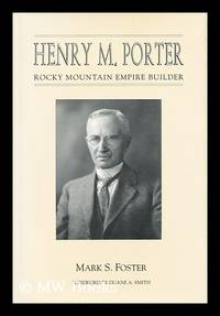 Henry M. Porter : Rocky Mountain Empire Builder / Mark S. Foster ; Foreword by Duane A. Smith