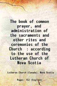 The book of common prayer And administration of the sacraments and other rites and ceremonies of the Church according to the use of the Lutheran Church of Nova Scotia 1864 by Anonymous - Paperback - 2013 - from Gyan Books (SKU: PB1111001364019)