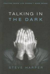 Talking in the Dark : Praying When Life Doesn't Make Sense by Steve Harper - Paperback - 2007 - from ThriftBooks (SKU: G0835899225I5N00)