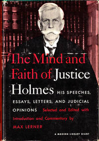 The Mind and Faith of Justice Holmes: His Speeches, Essays, Letters, and Judicial Opinions