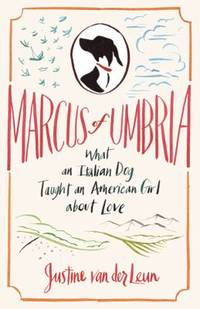 Marcus of Umbria : What an Italian Dog Taught an American Girl about Love