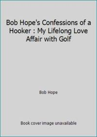 Bob Hope's Confessions of a Hooker : My Lifelong Love Affair with Golf