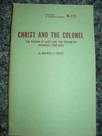 Christ And The Colonel - The Wisdom Of Jesus And The Wisdom Of Ingersoll Compared