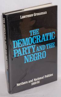 The Democratic Party and the Negro; Northern and national politics, 1868-92 by  Lawrence Grossman - First Edition - 1976 - from Bolerium Books Inc., ABAA/ILAB and Biblio.com
