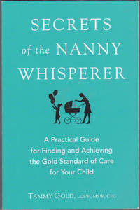 Secrets of the Nanny Whisperer: A Practical Guide for Finding and Achieving  the Gold Standard of Care for Your Child