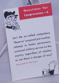 """image of Questions for Congressmen - 6. Isn't the so-called compulsory """"Reserve"""" proposal just another attempt to fasten permanent, universal military service on the country regardless of whether or not there is danger of war"""