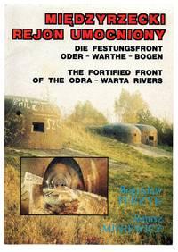 Miedzyrzecki Rejon Umocniony; Die Festungsfront Oder - Warthe - Bogen; The Fortified Front of the Odra - Warta Rivers 1934-1945