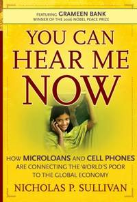 You Can Hear Me Now : How Microloans and Cell Phones Are Connecting the World's Poor to the...
