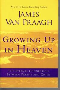 Growing Up in Heaven: The Eternal Connection Between Parent and Child by  James Van Praagh - First Edition - 2011-05-24 - from Mark Lavendier, Bookseller (SKU: SKU1019523)