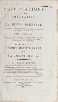 Observations on the Emigration of Dr. Joseph Priestley, and on the Several Addresses delivered to him, on his Arrival at New York, with Additions; containing many curious and interesting facts on the Subject, not known here, when the first edition was Published: Together with a Comprehensive Story of a Farmer's Bull. By Peter Porcupine