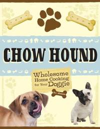 Chow Hound : Wholesome Home Cooking for Your Doggie