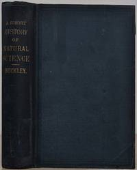 A SHORT HISTORY OF NATURAL SCIENCE and of the Progress of Discovery from the Time of the Greeks to the Present Day. For the Use of Schools and Young Persons.
