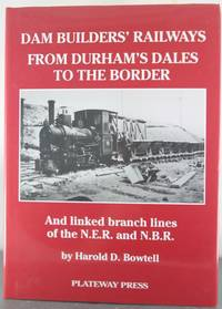 The Dam Builders' Railways from Durham's Dales to the Border: And Linked Branch Lines of...