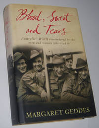 BLOOD, SWEAT AND TEARS:  Australia's WWII Remembered by the Men and Women Who Lived It