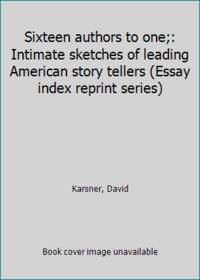 Sixteen authors to one;: Intimate sketches of leading American story tellers Essay index reprint series