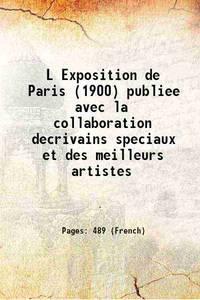 L Exposition de Paris (1900) publiee avec la collaboration decrivains speciaux et des meilleurs...