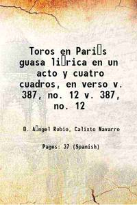 Toros en Pari�s guasa li�rica en un acto y cuatro cuadros, en verso Volume v. 387, no. 12 1884...
