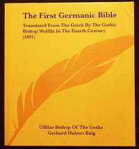 image of The First Germanic Bible; translated from the Greek by the Gothic Bishop Wulfila in the Fourth Century and the Other Remains of the Gothic language; edited, with an introduction, a syntax, and a glossary, by G.H. Balg