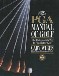 The PGA Manual of Golf : The Professional's Way to Play Better Golf by Gary Wiren - 1997
