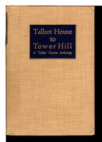 TALBOT HOUSE TO TOWER HILL:  An Anthology Of The Writings Of The Reverend P. B. ('Tubby') Clayton, Founder-Padre Of Toc H.